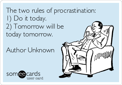 The two rules of procrastination:  1) Do it today. 2) Tomorrow will be today tomorrow.  Author Unknown