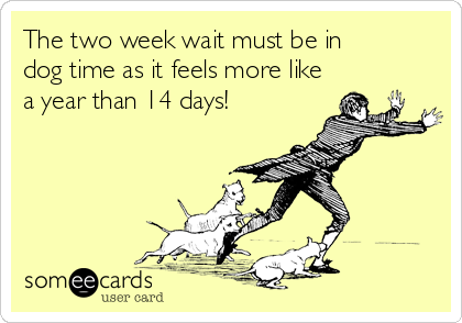 The two week wait must be in dog time as it feels more like a year than 14 days!