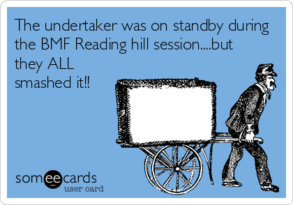 The undertaker was on standby during the BMF Reading hill session....but they ALL smashed it!!