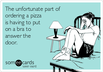 The unfortunate part of ordering a pizza is having to put on a bra to answer the door.
