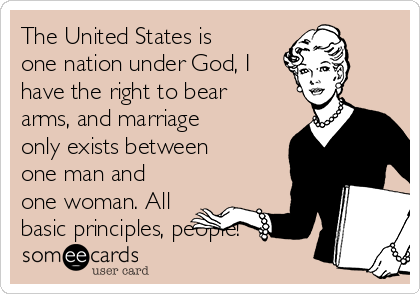 The United States is one nation under God, I have the right to bear arms, and marriage only exists between one man and one woman. All basic principles, people!