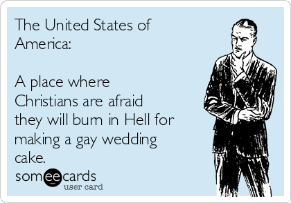 The United States of America:  A place where Christians are afraid they will burn in Hell for making a gay wedding cake.