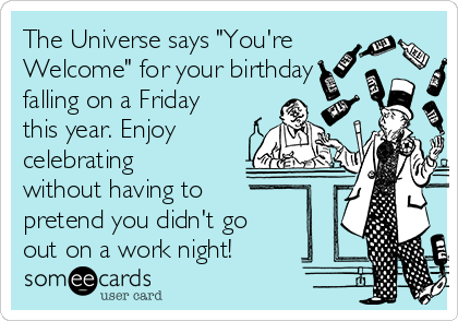 "The Universe says ""You're Welcome"" for your birthday falling on a Friday this year. Enjoy celebrating without having to pretend you didn't go out on a work night!"
