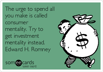 The urge to spend all you make is called consumer mentality. Try to get investment mentality instead. Edward H. Romney