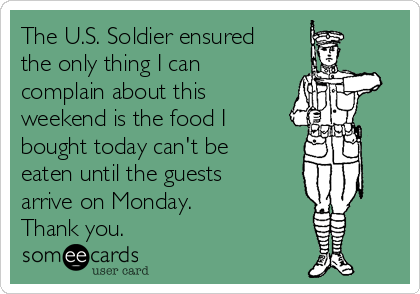The U.S. Soldier ensured the only thing I can complain about this weekend is the food I bought today can't be eaten until the guests arrive on Monday. Thank you.