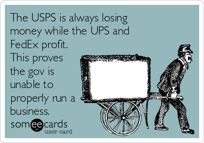 The USPS is always losing money while the UPS and FedEx profit. This proves the gov is unable to properly run a business.