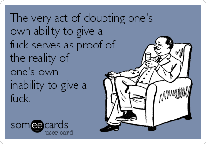 The very act of doubting one's own ability to give a fuck serves as proof of the reality of one's own inability to give a fuck.
