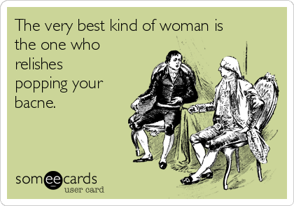 The very best kind of woman is the one who relishes popping your bacne.