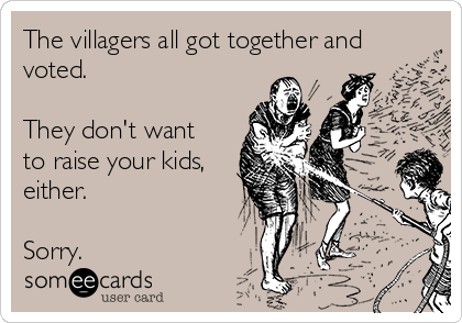 The villagers all got together and voted.  They don't want to raise your kids, either.   Sorry.