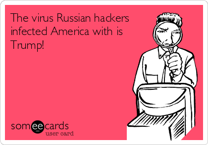 The virus Russian hackers infected America with is Trump!