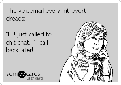 """The voicemail every introvert dreads:   """"Hi! Just called to chit chat. I'll call back later!"""""""
