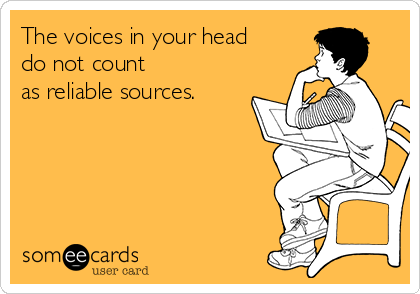 The voices in your head do not count  as reliable sources.