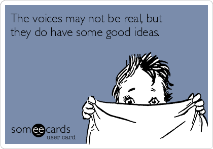 The voices may not be real, but they do have some good ideas.