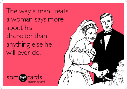 The way a man treats a woman says more about his character than anything else he will ever do.