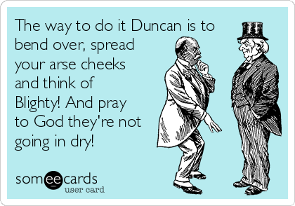 The way to do it Duncan is to bend over, spread your arse cheeks and think of Blighty! And pray to God they're not going in dry!