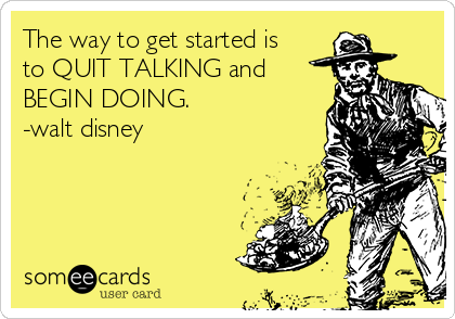 The way to get started is to QUIT TALKING and BEGIN DOING. -walt disney