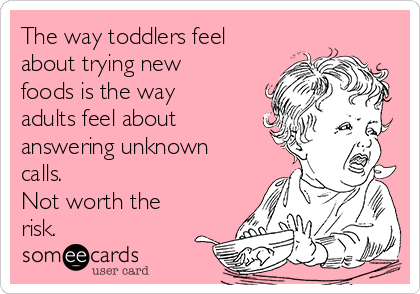 The way toddlers feel about trying new foods is the way adults feel about answering unknown calls.  Not worth the risk.