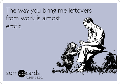 The way you bring me leftovers from work is almost erotic.