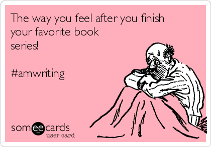 The way you feel after you finish your favorite book series!  #amwriting