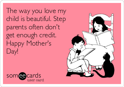 The way you love my child is beautiful. Step parents often don't get enough credit. Happy Mother's Day!