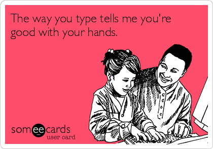 The way you type tells me you're good with your hands.