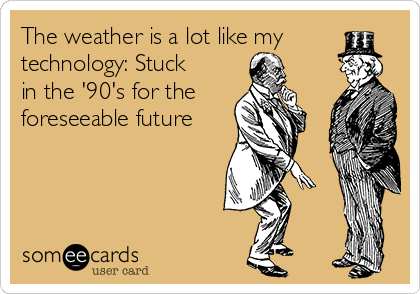 The weather is a lot like my technology: Stuck in the '90's for the foreseeable future