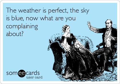 The weather is perfect, the sky is blue, now what are you complaining about?