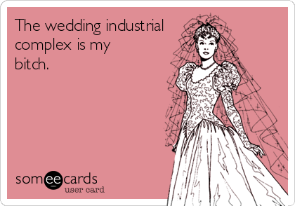 The wedding industrial complex is my bitch.