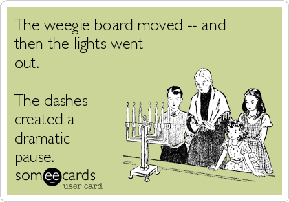 The weegie board moved -- and then the lights went out.  The dashes created a dramatic pause.