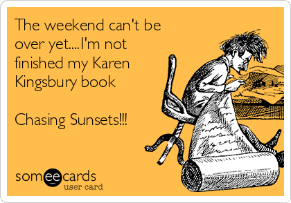 The weekend can't be over yet....I'm not finished my Karen Kingsbury book  Chasing Sunsets!!!