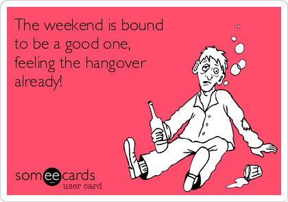 The weekend is bound to be a good one, feeling the hangover already!