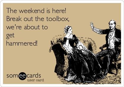The weekend is here! Break out the toolbox, we're about to get hammered!