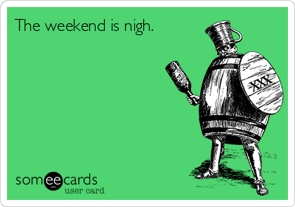 The weekend is nigh.