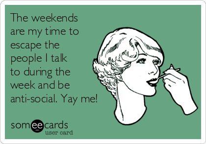 The weekends are my time to escape the people I talk to during the week and be anti-social. Yay me!