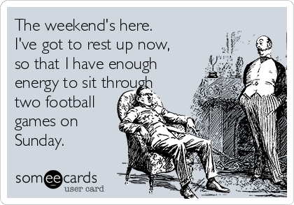 The weekend's here.  I've got to rest up now,  so that I have enough energy to sit through two football games on Sunday.