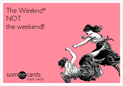 The Weeknd* NOT the weekend!!