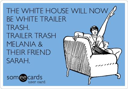 THE WHITE HOUSE WILL NOW BE WHITE TRAILER TRASH. TRAILER TRASH MELANIA & THEIR FRIEND SARAH.