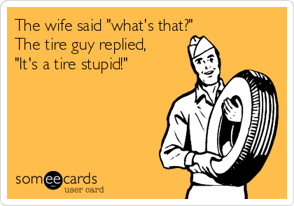 """The wife said """"what's that?"""" The tire guy replied, """"It's a tire stupid!"""""""