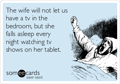 The wife will not let us have a tv in the bedroom, but she falls asleep every night watching tv shows on her tablet.