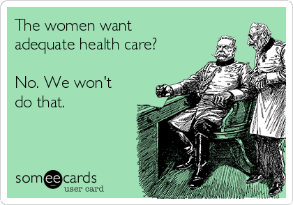 The women want adequate health care?  No. We won't do that.