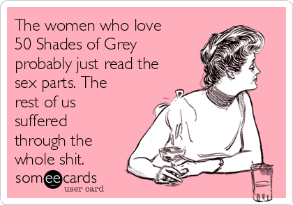 The women who love 50 Shades of Grey probably just read the sex parts. The rest of us suffered through the whole shit.