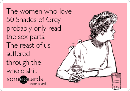 The women who love 50 Shades of Grey probably only read the sex parts. The reast of us suffered through the whole shit.