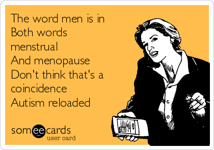 The word men is in Both words menstrual And menopause Don't think that's a coincidence  Autism reloaded
