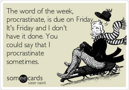 The word of the week, procrastinate, is due on Friday. It's Friday and I don't have it done. You could say that I procrastinate sometimes.