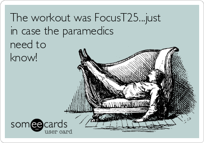 The workout was FocusT25...just in case the paramedics need to know!