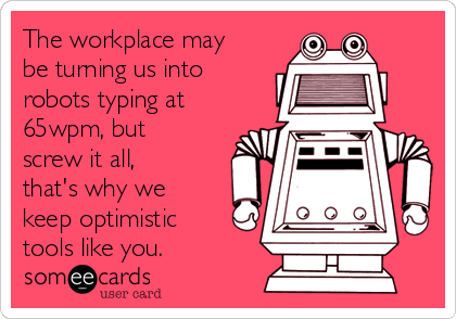 The workplace may be turning us into robots typing at 65wpm, but screw it all, that's why we keep optimistic tools like you.