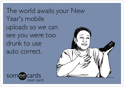 The world awaits your New Year's mobile uploads so we can see you were too drunk to use auto correct.