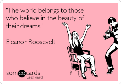 """The world belongs to those who believe in the beauty of their dreams.""  Eleanor Roosevelt"