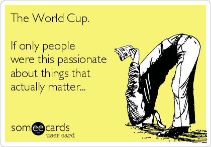 The World Cup.   If only people were this passionate about things that actually matter...
