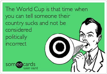 The World Cup is that time when you can tell someone their country sucks and not be considered politically incorrect